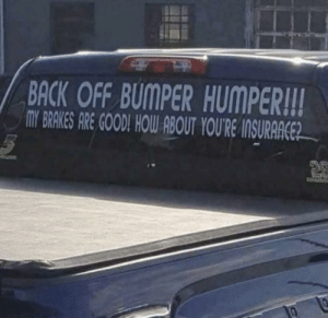 Good, Back, and How: BACK OFF BUMPER HUMPER!!  MY BRAKES ARE GOOD! HOW ABOUT YOU'RE INSURAACE *YOUR