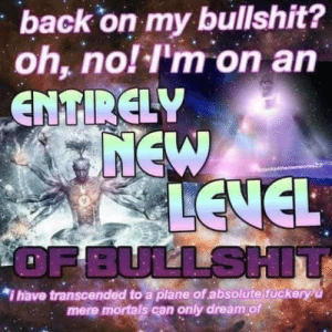 Entirely: back on my bullshit?  oh, no! I'm on an  ENTIRELY  7NEW  A LEVEL  OF BULLSHIT  dan  *i have transcended to a plane of absolute fuckeryu  mere mortals can only dream of