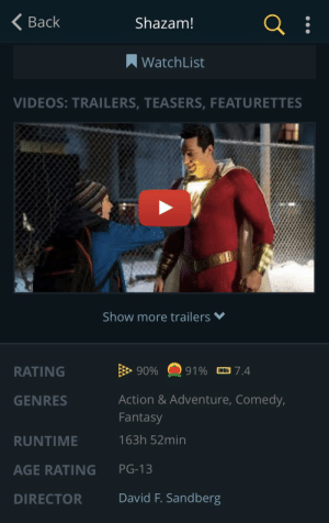 JustWatch claims that Shazam! Is 163 hours and 52 minutes long...: Back  Shazam!  WatchList  VIDEOS: TRAILERS, TEASERS, FEATURETTES  Show more trailers  90%  RATING  91%  7.4  IMDb  Action & Adventure, Comedy,  GENRES  Fantasy  163h 52min  RUNTIME  PG-13  AGE RATING  David F. Sandberg  DIRECTOR JustWatch claims that Shazam! Is 163 hours and 52 minutes long...
