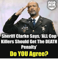 Memes, Death, and Back: BACK  THE  BADGE  Sheriff Clarke Says, 'ALL Cop  Killers Should Get The DEATH  Penalty  Do YOU Agree?