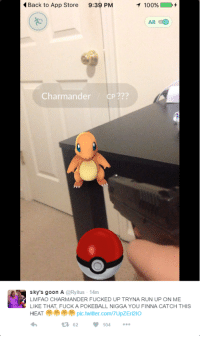 Anaconda, Blackpeopletwitter, and Charmander: Back to App Store  9:39 PM  1  100%)  AR  Charmander CP???  sky's goon A @Ryitus 14m  LMFAO CHARMANDER FUCKED UP TRYNA RUN UP ON ME  LIKE THAT, FUCK A POKEBALL NIGGA YOU FINNA CATCH THIS  HEAT pic.twitter.com/7UpZEri2IO  62  104 <p>Charmander finna catch this heat. (via /r/BlackPeopleTwitter)</p>