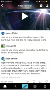 Nasa, Earth, and Imgur: Back to Imgur  12:41 AM  nasa-official  You  Tube  nasa-official  NASA  Just so you know, you can always watch the  Earth live from the ISS. Its really relaxing to me  zinnagin95  Just so you know, you've been able to do this for  years. It's nothing new.  nasa-official  NASA  Not everyone knows that, so it's nice to share.  Classical mechanics has been around for years,  mathematics has been around for years, kittens  have been around for years, that doesn't make  them any less informative and wonderful  Source: nasa-official  80,765 notes nasa is wonderful https://t.co/HsHpvr7cKb
