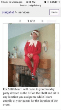 "Craigslist, Elf, and Elf on the Shelf: Back to Messages  6:19 PM  o 24%  boston craigslist.org  craigslist services  menu  1 of 2  For $100/hour I will come to your holiday  party dressed as the Elf on the Shelf and sit in  any location you assign me while I stare  emptily at your guests for the duration of the  event. ""So what are your plans after school?"""