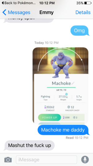 emmy: Back to Pokémon... 10:12 PM  35%  Details  Messages  Emmy  Omg  Today 10:12 PM  Machoke  HP 79/79  27.13kg  Fighting  1.7m  Туре  Weight  Height  20262  12  STARDUST  MACHOP CANDY  1300  POWER UP  2  Machoke me  daddy  Read 10:12 PM  Mashut the fuck up  iMessage