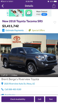 Calvin Johnson, Funny, and Toyota: Back to Safari  6:30 PM  O 90%  .  Details  Waze Carpool  FREE GET  SEE  WHO'S  New 2018 Toyota Tacoma SR5  $3,411,742  Estimate PaymentsSpecial Offers  TOYOTA  RIVERVIEW  1 of 10   1 Video  Brent Berge's Riverview Toyota  92020 Riverview Auto Dr, Mesa, AZ  Call 888-485-9180  Check Availability  Call  Text