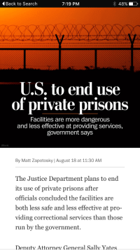 "Run, Tumblr, and Blog: Back to Search  7:19 PM  48%  U.S. to end use  of private prisons  Facilities are more dangerous  and less effective at providing services,  government says  By Matt Zapotosky August 18 at 11:30 AM  The Justice Department plans to end  its use of private prisons after  officials concluded the facilities are  both less safe and less effective at pro-  viding correctional services than those  run by the government.  Deputy Attorney Ģeneral Sally yates <p><a href=""http://amal-wa-ahlam.tumblr.com/post/149148624001/proudblackconservative-because-when-the"" class=""tumblr_blog"">amal-wa-ahlam</a>:</p>  <blockquote><p><a class=""tumblr_blog"" href=""http://proudblackconservative.tumblr.com/post/149148497184"">proudblackconservative</a>:</p> <blockquote> <p>Because when the GOVERNMENT says that a private industry is less effective, there's never any reason to question that assessment.</p> </blockquote>  <p>wait, are you trying to say that private prisons were beneficial? because if so i would like some elaboration on why you think that</p></blockquote>  <p>I&rsquo;m saying that whenever the government assures me that they are more efficient at doing something than a private industry, I get mighty suspicious, considering the government is completely incapable of doing anything efficiently whatsoever. I haven&rsquo;t done enough research into private prisons to determine whether I think they&rsquo;re beneficial or not, although it wouldn&rsquo;t surprise me if they were.</p>"