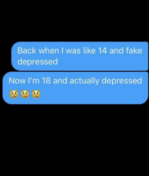 Fake, Funny, and Back: Back when I was like 14 and fake  depressed  Now I'm 18 and actually depressed Horizontal for attention, Vertical for results