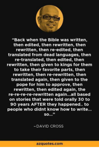 """Memes, 🤖, and The Pope: """"Back when the Bible was written,  then edited, then rewritten, then  rewritten, then re-edited, then  translated from dead languages, then  re-translated, then edited, then  rewritten, then given to kings for them  to take their favorite parts, then  rewritten, then re-rewritten, then  translated again, then given to the  pope for him to approve, then  rewritten, then edited again, the  re-re-re-re-rewritten again...all based  on stories that were told orally 30 to  90 years AFTER they happened.. to  people who didnt know how to write...  so...""""  DAVID CROSS  azquotes com True Story"""