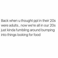 Food, Gym, and Thought: Back when u thought ppl in their 20s  were adults.. now we're all in our 20s  just kinda fumbling around bumping  into things looking for food For real.
