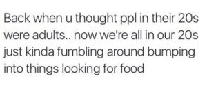 Food, Smoking, and Weed: Back when u thought ppl in their 20s  were adults.. now we're all in our 20s  just kinda fumbling around bumping  into things looking for food smoking weed.