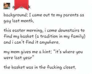 """Easter, Family, and Fucking: background: I came out to my parents as  qay last month,  this easter morning, i come downstairs to  Find my basket (a tradition in my family)  and i can't find it anywhere  my mom gives me a hint: """"it's where you  were last year""""  the basket was in the fucking closet. Mum of the year."""