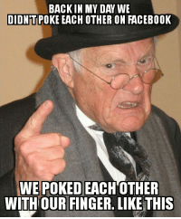 <p>Shut the fuck up, grandpa</p>: BACKIN MY DAY WE  DIDN'TPOKE EACH OTHER ON FACEBOOK  WE POKED EACH OTHER  WITH OUR FINGER, LIKE THIS <p>Shut the fuck up, grandpa</p>