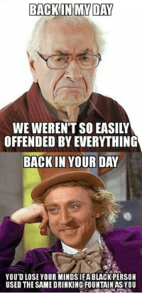 offended: BACKIN MY DAY  WE WEREN'T SO EASILY  OFFENDED BY EVERYTHING  BACK IN YOUR DAY  YOU'D LOSE YOUR MINDSIFA BLACKPERSON  USED THE SAME DRINKING FOUNTAIN AS YOU