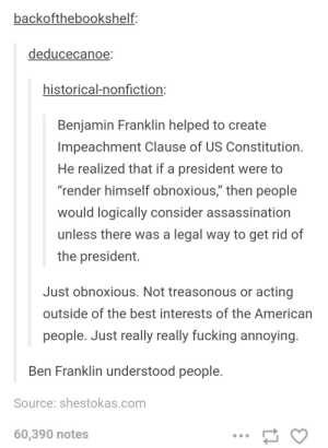 "Assassination, Ben Franklin, and Benjamin Franklin: backofthebookshelf:  deducecanoe  historical-nonfiction:  Benjamin Franklin helped to create  Impeachment Clause of US Constitution  He realized that if a president were to  ""render himself obnoxious,"" then people  would logically consider assassination  unless there was a legal way to get rid of  the president.  ID  Just obnoxious. Not treasonous or acting  outside of the best interests of the American  people. Just really really fucking annoving  Ben Franklin understood people  Source: shestokas.com  60,390 notes Render himself obnoxious"
