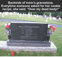 "Chill, Christmas, and Cookies: Backside of mom's gravestone  Everytime someone asked for her cookie  recipe, she said, ""Over my dead body!""  Mom's Christmas Cookies  Cream: 1 cup sugar  1/2 cup oleo  2 beaten eggs  1 tsp. vanilla  3 cups flour  3 tsp. baking powder  1 tsp. sait  Add:  Addi  Add alternately with 1 cup cream  Chill and roll out with flour  ake 350 degrees oven, and frost. Promise - kept."