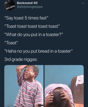 "Blackpeopletwitter, Toast, and Haha: Backwood 40  es @alldykesgetpipe  ""Say toast 5 times fast""  "" Toast toast toast toast toast""  ""What do you put in a toaster?""  ""Toast""  ""Haha no you put bread in a toaster""  3rd grade niggas The point of no return (via /r/BlackPeopleTwitter)"
