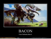very demotivational: BACON  Even Rathalos likes it.  VERY DEMOTIVATIONAL.com