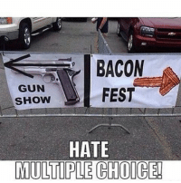 Memes, Soldiers, and Marines: BACON  FEST  GUN  SHOW  HATE  MULTIPLE CHOICE! . ✅ Double tap the pic ✅ Tag your friends ✅ Check link in my bio for badass stuff - usarmy 2ndamendment soldier navyseals gun flag army operator troops tactical sniper armedforces k9 weapon patriot marine usmc veteran veterans usa america merica american coastguard airman usnavy militarylife military airforce libertyalliance