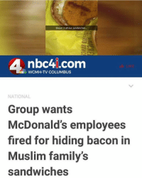 bruhhh 😭😭😭😂 that's evil lmaooo: Bacon in all our sandwiches  nbc4i.com  WCMH-TV COLUMBUS  NATIONAL  Group wants  McDonald's employees  fired for hiding bacon in  Muslim family's  sandwiches bruhhh 😭😭😭😂 that's evil lmaooo
