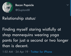 Meirl: Bacon Popsicle  @Gupton68  Relationship status:  Finding myself staring wistfully at  shop mannequins wearing yoga  pants for just  a second or two longer  than is decent.  1:52 AM 24 Apr 19 Twitter for iPhone Meirl