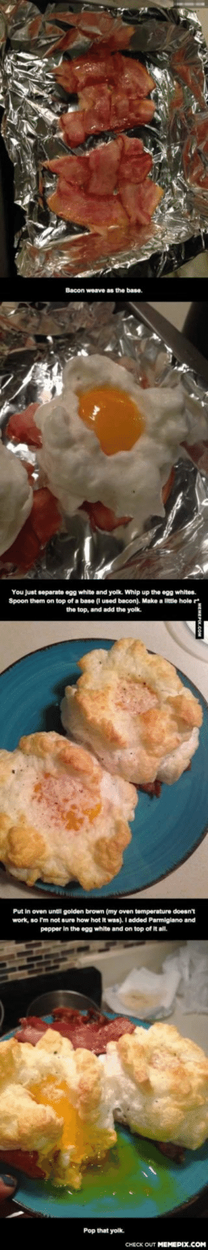 Let's make Egg Clouds!omg-humor.tumblr.com: Bacon weave as the base.  You just separate ogg white and yolk. Whip up the egg whites.  Spoon them on top of a base (I used bacon). Make a little hole  the top, and add the yolk.  Put In oven until golden brown (my oven temperature doesn't  work, so I'm not sure how hot it was). I added Parmigiano and  pepper in the egg white and on top of It all.  Pop that yolk.  CHECK OUT MEMEPIX.COM Let's make Egg Clouds!omg-humor.tumblr.com