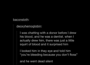 """I cropped out the unnecessary reaction okay: baconsloth:  deoxyhemoglobin:  I was chatting with a donor before I drew  his blood, and he was a dentist. when I  actually drew him, there was just a little  squirt of blood and it surprised him  thood and it surprised him  I looked him in they eye and told him  """"you're bleeding because you don't floss""""  and he went dead silent I cropped out the unnecessary reaction okay"""
