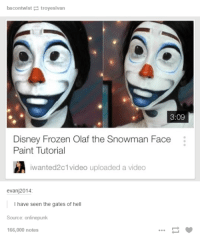 disneys frozen: bacontwist troyesivan  3:09  Disney Frozen Olaf the Snowman Face  Paint Tutorial  iwanted2c1video uploaded a video  evanj2014  I have seen the gates of hell  Source: onlinepunk  166,000 notes