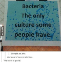 Memes, Science, and 🤖: Bacteria  The only  ; culture some  people have  Biologists are jerks  Our sense of humor is infectious.  This needs to go viral. Join our group: Science Memes