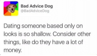 Advice, Memes, and Sugar: Bad Advice Dog  @Bad Advice Dog  Dating someone based only on  looks is so shallow. Consider other  things, like do they have a lot of  money. Need me a sugar mommy