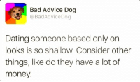 Advice, Memes, and Advice Dog: Bad Advice Dog  @Bad Advice Dog  Dating someone based only on  looks is so shallow. Consider other  things, like do they have a lot of  money.