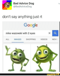Advice Dog, Bad Advice, and Mike Wazowski: Bad Advice Dog  @Bad Advice Dog  don't say anything just rt  Google  mike wazowski with 2 eyes  ALL IMAGES  SHOPPING  VIDEOS  NEWS  funny