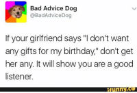 "Advice, Funny, and Girlfriend: Bad Advice Dog  @Bad Advice Dog  If your girlfriend says ""I don't want  any gifts for my birthday,"" don't get  her any. It will show you are a good  listener.  funny."