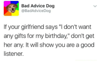 "Advice, Memes, and Girlfriend: Bad Advice Dog  @Bad Advice Dog  If your girlfriend says ""I don't want  any gifts for my birthday,"" don't get  her any. It will show you are a good  listener."