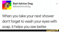 Advice, Memes, and Selfie: Bad Advice Dog  @Bad Advice Dog  When you take your next shower  don't forget to wash your eyes with  soap, it helps you see better.  funny love InstaTags4Likes tweegram photooftheday amazing followme picoftheday cute summer me instadaily instafollow like4like look instalike igers like girl selfie instagood bestoftheday @appslejandro instacool smile style 20likes happy follow tbt fun