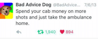 Advice, Bad, and Dogs: Bad Advice Dog  BadAdvice... 7/6/13  Spend your cab money on more  shots and just take the ambulance  home.  t 1,940 894 This is an idea -Legs