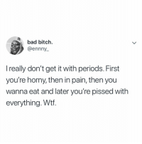Ladies is this how y'all really feel??? krakstv ladies women periods: bad bitch.  @ennny  I really don't get it with periods. First  you're horny, then in pain, then you  wanna eat and later you're pissed with  everything. Wtf. Ladies is this how y'all really feel??? krakstv ladies women periods