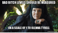 Agreed #GameOfThrones https://t.co/hzKdzMg9BW: BAD BITCH LEVELS SHOULD BE MEASURED  ON A SCALE OF 1 TO OLENNA TYRELL  makeameme.org Agreed #GameOfThrones https://t.co/hzKdzMg9BW