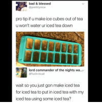 Bad, Blessed, and Memes: bad & blessed  @pretttynice  pro tip if u make ice cubes out of tea  u won't water ur iced tea down  lord commander of the nights wa...  @fuckvisual  wait so you just gon make iced tea  for iced tea to put in iced tea with my  iced tea using some iced tea? 😩