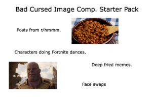 Bad, Memes, and Starter Packs: Bad Cursed Image Comp. Starter Pack  Posts from r/hmmm  Characters doing Fortnite dances  Deep fried memes  Face swaps Bad Cursed Image Comp. Starter Pack