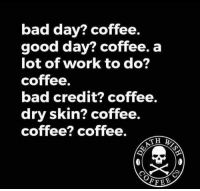 Bad, Bad Day, and Dank: bad day? coffee.  good day? coffee. a  lot of work to do?  coffee.  bad credit? coffee.  dry skin? coffee.  coffee? coffee.  TH