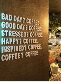 Bad, Bad Day, and Dank: BAD DAY? COFFEE  GOOD DAY? COFFEE  STRESSED? COFF  HAPPY? COFFEE  INSPIRED? COFFEE.  COFFEE? COFFEE