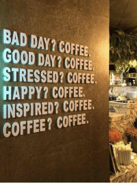 Sounds like a plan 👌👌: BAD DAY? COFFEE  GOOD DAY? COFFEE  STRESSED? COFFEE  HAPPY? COFFEE.  INSPIRED? COFFEE.  COFFEE? COFFEE Sounds like a plan 👌👌
