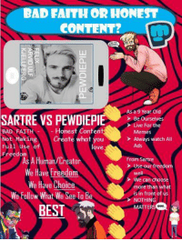 Bad, Love, and Memes: BAD FAITH OR HONE  CONTENT?  As a 9 Year Old  SARTRE VS PEWDIEPIE  Be Ourselves  > Live For the  BAD FAITH  Not Making  Full Use of  Freedom  Honest Content  Create what you  love  Memes  Always watch All  Ads  As A Human/Creator  We Have Freedom  We Have Choice  We Follaw What We See To Be  From Sartre  Use our freedom  well  We can choose  more than what  is in front of us  NOTHING  MATTERS  BEST
