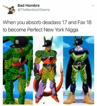 New York, Deadass, and Dank Memes: Bad Hombre  @The BardockObama  When you absorb deadass 17 and Fax 18  to become Perfect New York Nigga Deadass Ball B