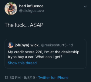 Bad, Iphone, and Twitter: bad influence  @slickgustavo  The fuck....ASAP  joh(nya) wick. @reekeshturt5 1d  My credit score 220, I'm at the dealership  tryna buy a car. What can I get?  Show this thread  12:30 PM 9/8/19 Twitter for iPhone 😭💀💀