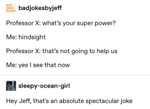 : BAD  JOKE ksbyjeff  BY JEFF  Professor X: what's your super power?  Me: hindsight  Professor X: that's not going to help us  Me: yes I see that now  sleepy-ocean-girl  Hey Jeff, that's an absolute spectacular joke