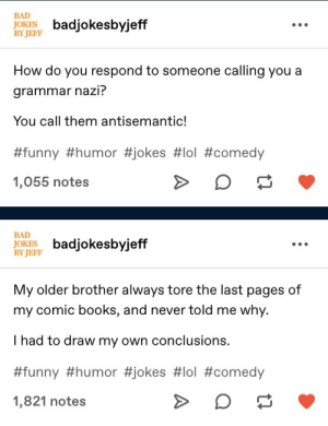 Change your URL Jeff: BAD  JOKES  BY JEFF  badjokesbyjeff  How do you respond to someone calling you a  grammar nazi?  You call them antisemantic!  #funny #humor #jokes #lol #comedy  1,055 notes  BAD  JOKES badjokesbyjeff  BY JEFF  My older brother always tore the last pages of  my comic books, and never told me why.  I had to draw my own conclusions.  #funny #humor #jokes #lol #comedy  1,821 notes Change your URL Jeff