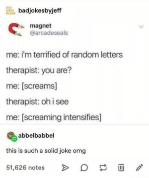 : BAD  JOKES  BY JEFF  badjokesbyjeff  magnet  @arcadeseals  me: i'm terrified of random letters  therapist: you are?  me: [screams]  therapist: oh i see  me: [screaming intensifies]  abbelbabbel  this is such a solid joke omg  51,626 notes