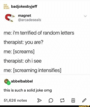 : BAD  JOKES  BY JEFF  badjokesbyjeff  magnet  @arcadeseals  me: i'm terrified of random letters  therapist: you are?  me: [screams]  therapist: oh i see  me: [screaming intensifies]  abbelbabbel  this is such a solid joke omg  O  >  51,626 notes  ifunny.co