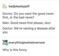 Bad, Bad Jokes, and Doctor: BAD  JOKES  BYJEFP  badjokesbyjeff  Doctor: Do you want the good news  first, or the bad news?  Man: Good news first please, doc!  Doctor: We're naming a disease after  you  everythingiswhatevernow  Why is this funny Good news